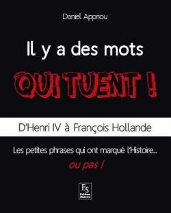 Il y a des mots qui tuent !  : D'Henri IV à François Hollande, les petites phrases qui ont marqué l'Histoire...ou pas ! par Appriou